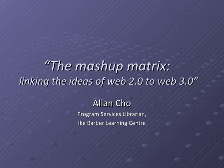 """"""" The mashup matrix:  linking the ideas of web 2.0 to web 3.0"""" Allan Cho Program Services Librarian, Ike Barber Learning C..."""