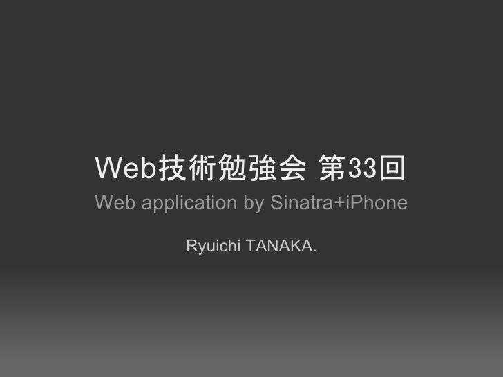 Web技術勉強会 第33回 Web application by Sinatra+iPhone           Ryuichi TANAKA.