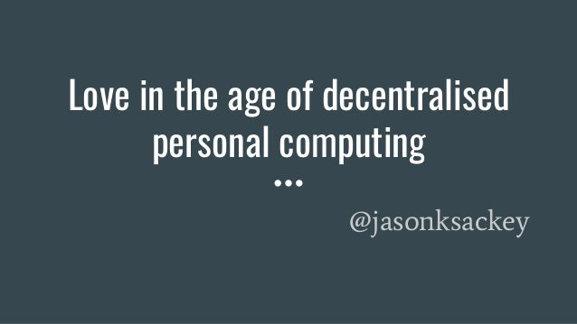 Love in the age of decentralised personal computing @jasonksackey