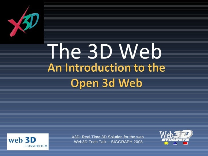 The 3D Web X3D: Real Time 3D Solution for the web  Web3D Tech Talk – SIGGRAPH 2008