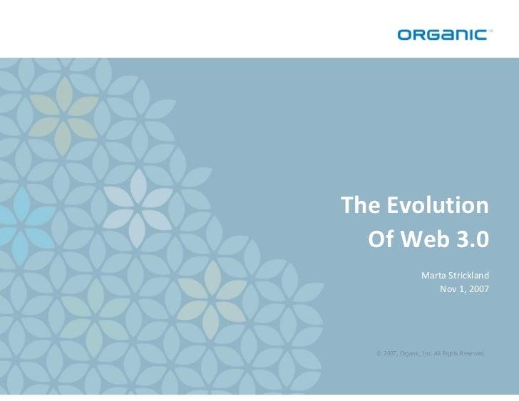 The Evolution   Of Web 3.0                     Marta Strickland                         Nov 1, 2007        © 2007, Organic...