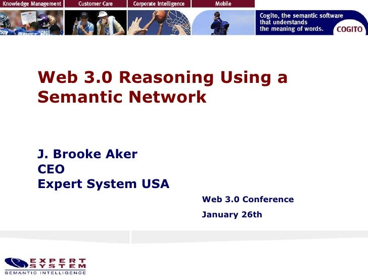 Web 3.0 Reasoning Using a Semantic Network J. Brooke Aker CEO  Expert System USA Web 3.0 Conference  January 26th