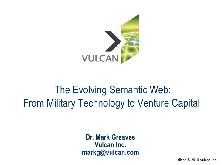Dr. Mark Greaves Vulcan Inc. [email_address] slides © 2010 Vulcan Inc. The Evolving Semantic Web: From Military Technology...