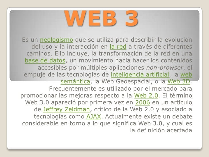 WEB 3<br />Es un neologismo que se utiliza para describir la evolución del uso y la interacción en la red a través de dife...