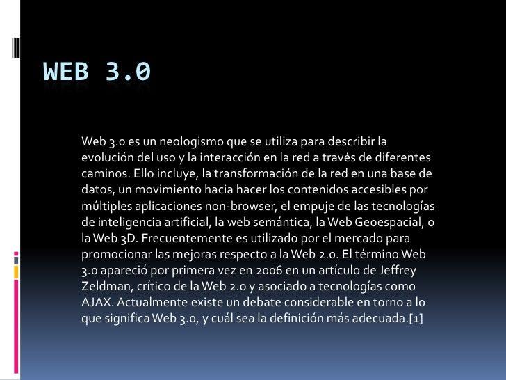 Web 3.0<br />Web 3.0 es un neologismo que se utiliza para describir la evolución del uso y la interacción en la red a trav...