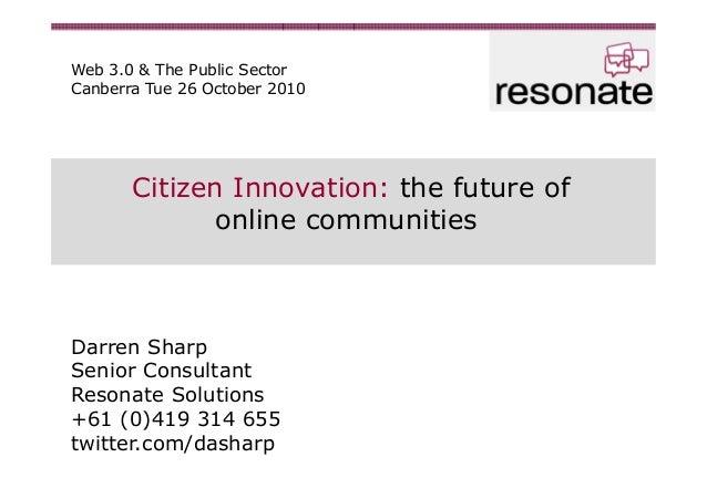 Citizen Innovation: the future of online communities Darren Sharp Senior Consultant Resonate Solutions +61 (0)419 314 655 ...
