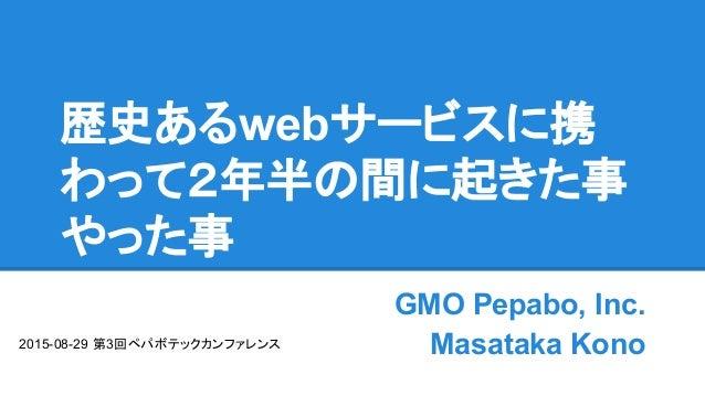 歴史あるwebサービスに携 わって2年半の間に起きた事 やった事 GMO Pepabo, Inc. Masataka Kono2015-08-29 第3回ペパボテックカンファレンス