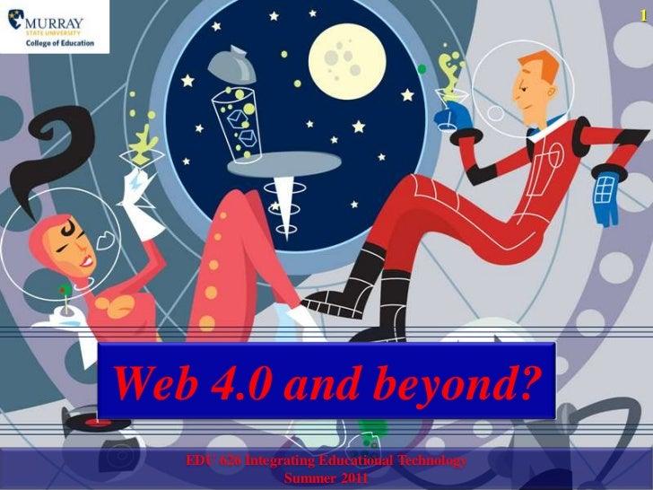 Web 4.0 and beyond?<br />EDU 626 Integrating Educational TechnologySummer 2011<br />