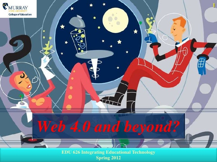 1Web 4.0 and beyond?   EDU 626 Integrating Educational Technology                  Spring 2012