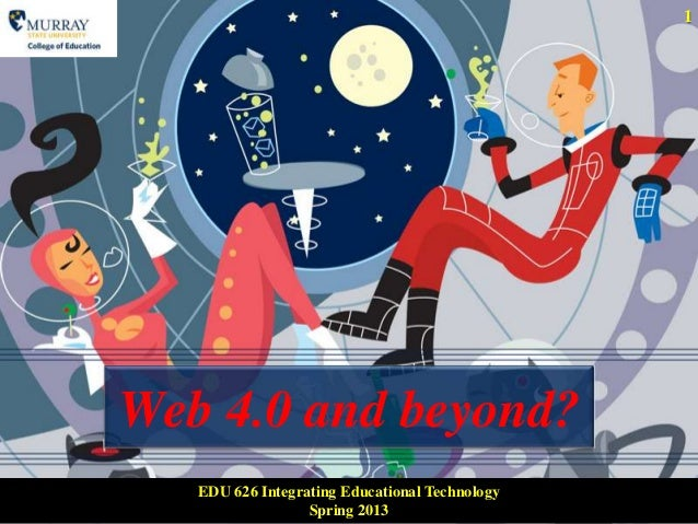 1Web 4.0 and beyond?   EDU 626 Integrating Educational Technology                  Spring 2013