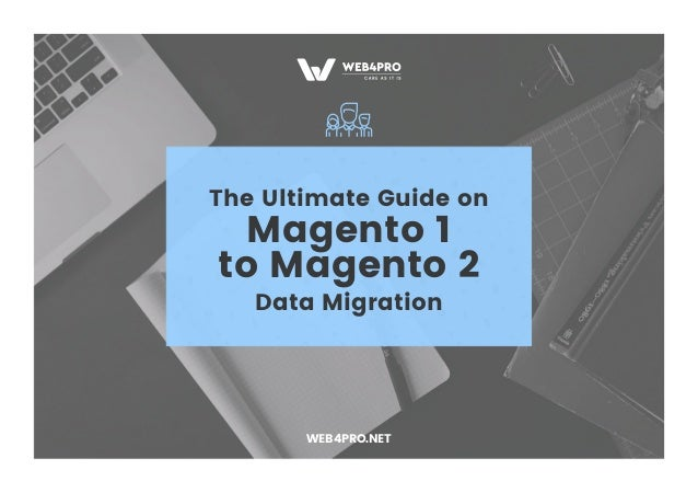 The Ultimate Guide on Magento 1 to Magento 2 Data Migration WEB4PRO.NET
