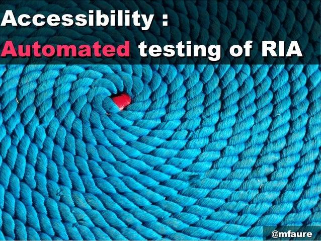 Accessibility:Accessibility:AutomatedAutomated testing of RIAtesting of RIA@mfaure@mfaure