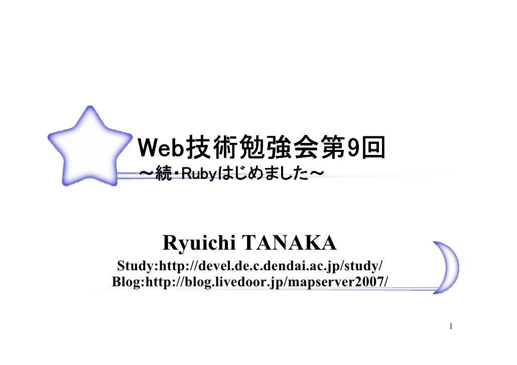 Web技術勉強会第9回     Web技術勉強会第9        技術勉強会第     ~続・Rubyはじめました~        Rubyはじめました~            はじめました            Ryuichi TANAKA...