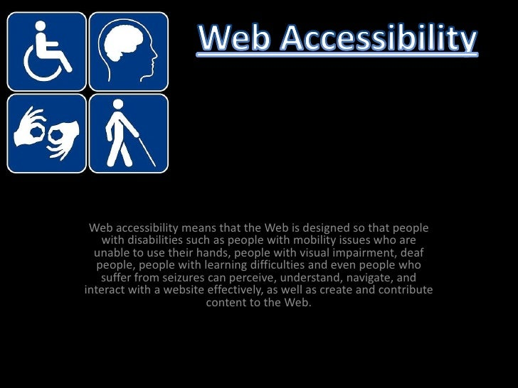 Web accessibility means that the Web is designed so that people with disabilities such as people with mobility issues who ...