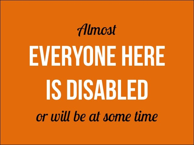 Almost  EVERYONE HERE is disabled !  !  or will be at some time