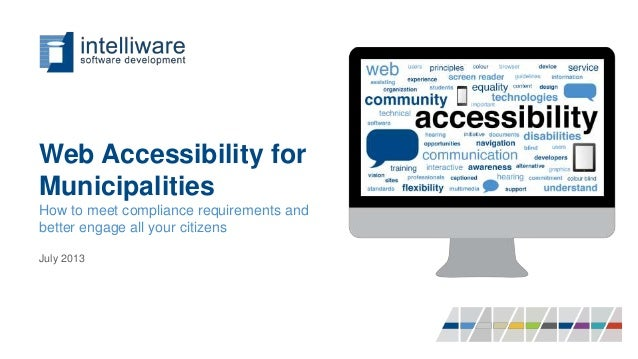 Web Accessibility for Municipalities How to meet compliance requirements and better engage all your citizens July 2013