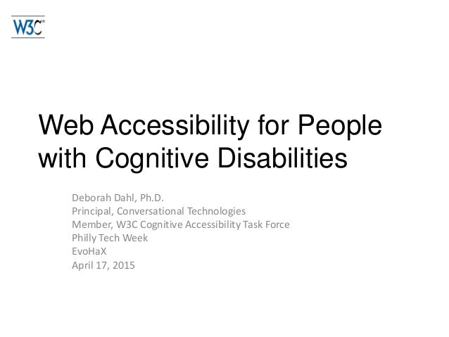 Web Accessibility for People with Cognitive Disabilities Deborah Dahl, Ph.D. Principal, Conversational Technologies Member...