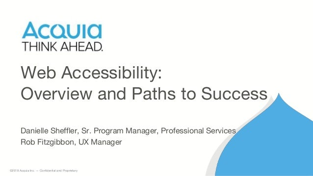 ©2018 Acquia Inc. — Confidential and Proprietary Web Accessibility: Overview and Paths to Success Danielle Sheffler, Sr. P...