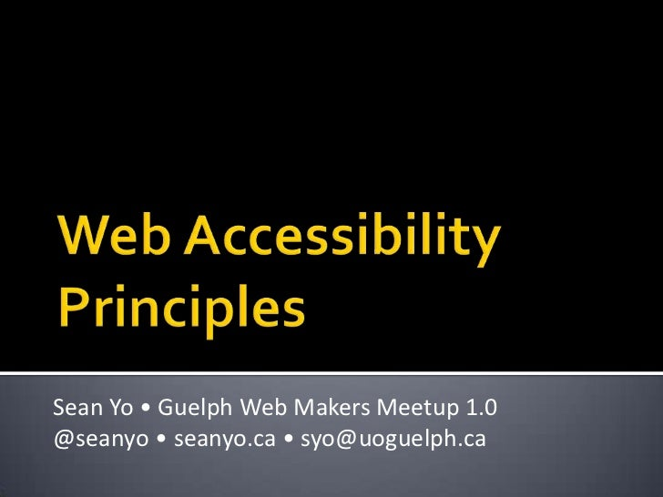 Web AccessibilityPrinciples<br />Sean Yo • Guelph Web Makers Meetup 1.0<br />@seanyo• seanyo.ca • syo@uoguelph.ca <br />