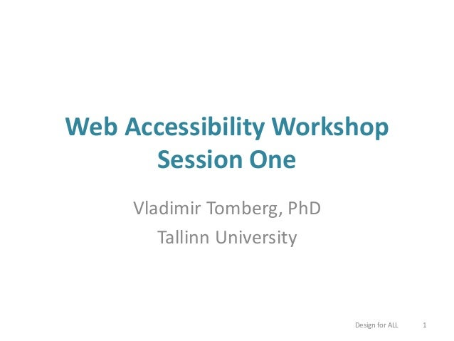 Web Accessibility Workshop Session One Vladimir Tomberg, PhD Tallinn University Design for ALL 1
