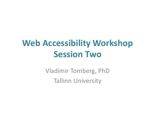 Web Accessibility Workshop Session Two Vladimir Tomberg, PhD Tallinn University