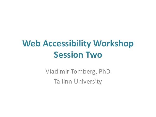 Web Accessibility Workshop Session Two Vladimir Tomberg, PhD Tallinn University