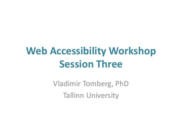 Web Accessibility Workshop Session Three Vladimir Tomberg, PhD Tallinn University