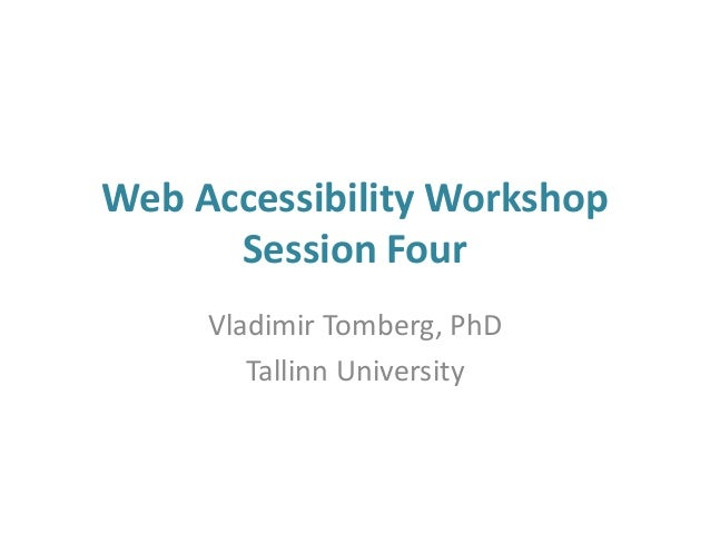 Web Accessibility Workshop Session Four Vladimir Tomberg, PhD Tallinn University