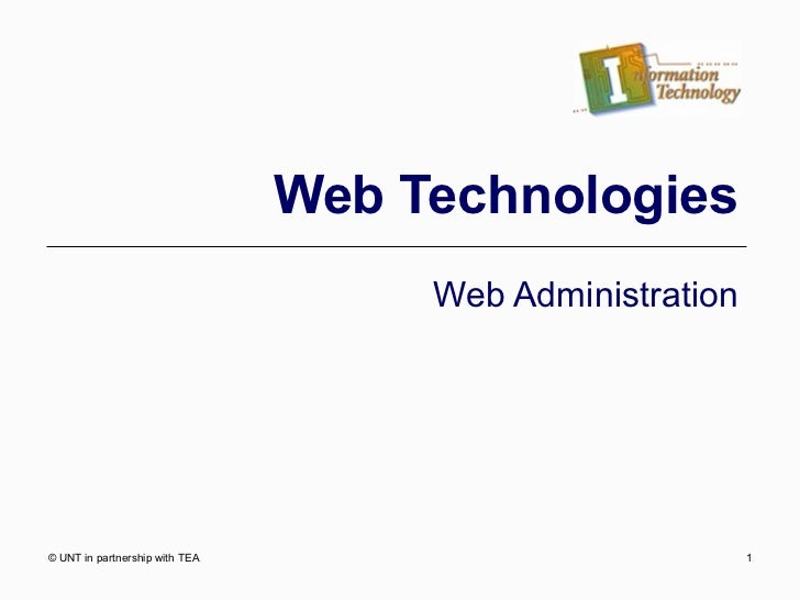 Web Technologies Web Administration © UNT in partnership with TEA