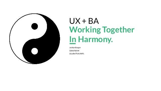 Jacklyn Burgan @playfulpixel @LadiesThatUXATL UX + BA Working Together In Harmony. 1