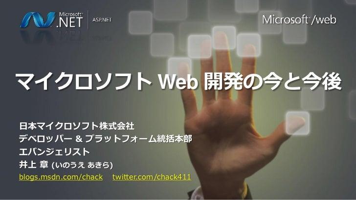 マイクロソフト Web 開発の今と今後日本マイクロソフト株式会社デベロッパー & プラットフォーム統括本部エバンジェリスト井上 章 (いのうえ あきら)blogs.msdn.com/chack   twitter.com/chack411