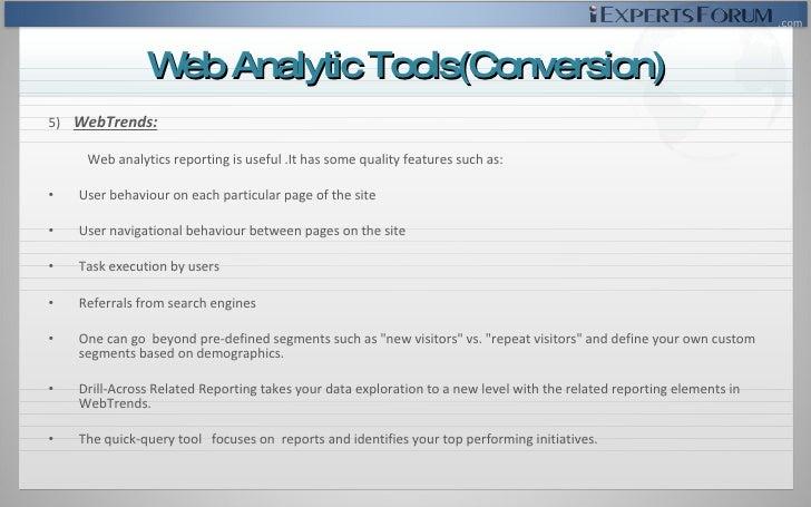 <ul><li>5)  WebTrends: </li></ul><ul><li>Web analytics reporting is useful .It has some quality features such as: </li></u...