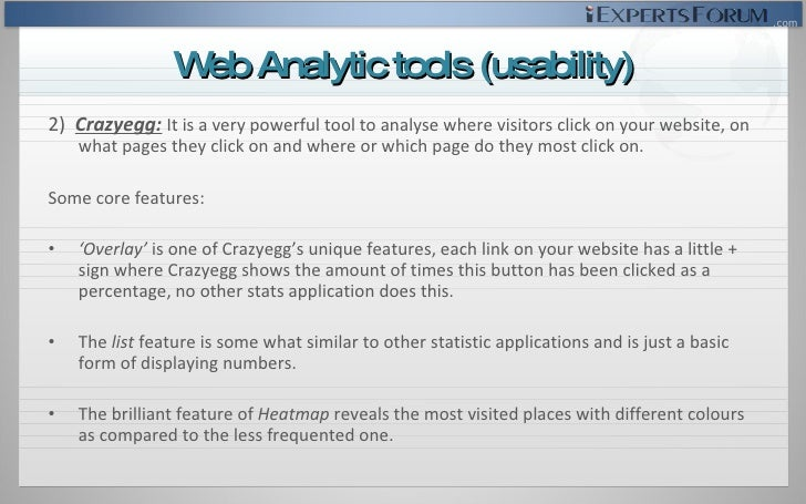 <ul><li>2)  Crazyegg:   I t is a very powerful tool to analyse where visitors click on your website, on what pages they cl...