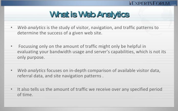 <ul><li>Web analytics  is the study of visitor, navigation, and traffic patterns to determine the success of a given web s...