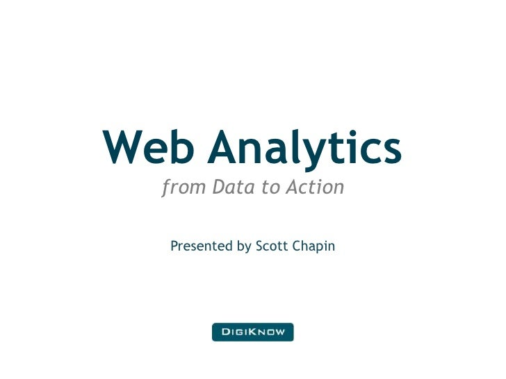 Web Analyticsfrom Data to Action<br />Presented by Scott Chapin<br />