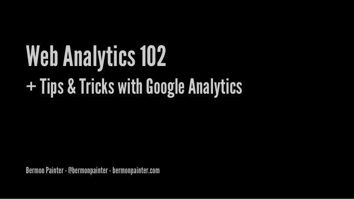Web Analytics 102 + Tips & Tricks with Google Analytics   Bermon Painter - @bermonpainter - bermonpainter.com