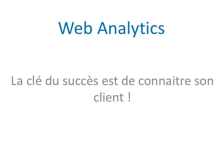 Web AnalyticsLa clé du succès est de connaitre son               client !