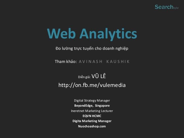 Web Analytics                   Đo lường trực tuyến cho doanh nghiệp                   Tham khảo: A V I N A S H K A U S H ...