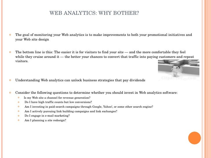 WEB ANALYTICS: WHY BOTHER? <ul><li>The goal of monitoring your Web analytics is to make improvements to both your promotio...