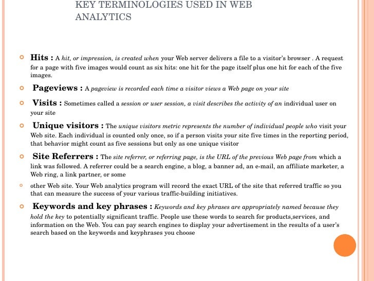 KEY TERMINOLOGIES USED IN WEB ANALYTICS <ul><li>Hits :  A  hit, or impression, is created when  your Web server delivers a...