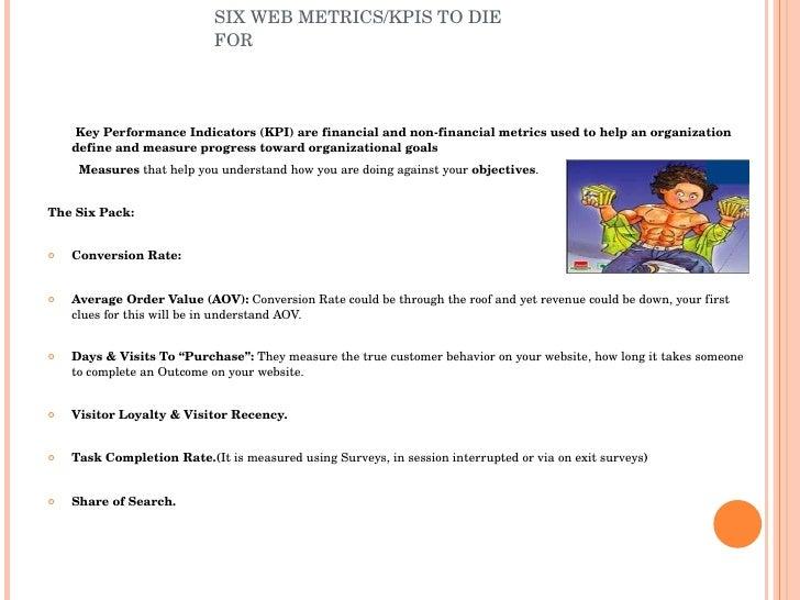 SIX WEB METRICS/KPIS TO DIE FOR <ul><li>Key Performance Indicators (KPI) are financial and non-financial metrics used to h...