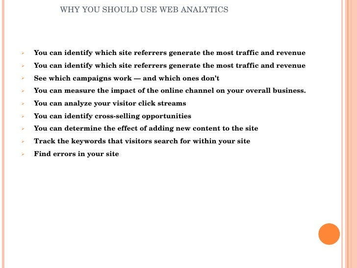 WHY YOU SHOULD USE WEB ANALYTICS <ul><li>You can identify which site referrers generate the most traffic and revenue </li>...