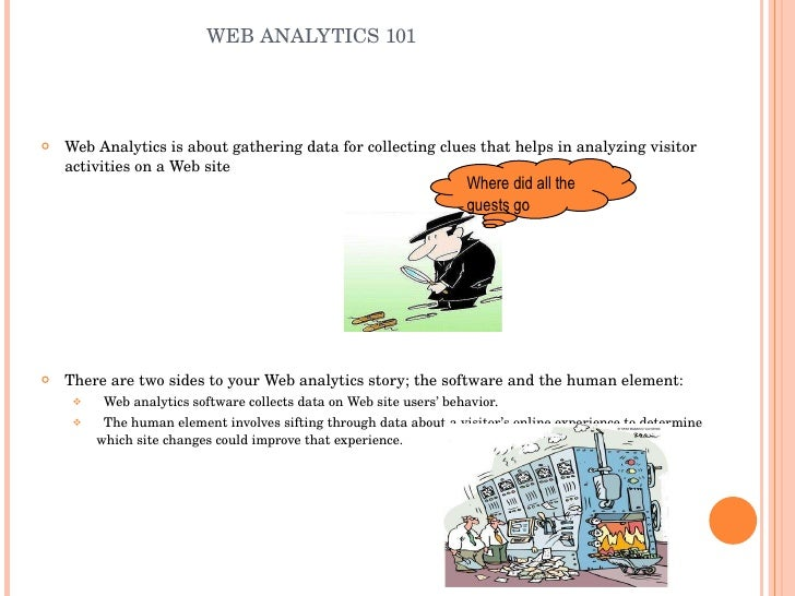WEB ANALYTICS 101 <ul><li>Web Analytics is about gathering data for collecting clues that helps in analyzing visitor activ...