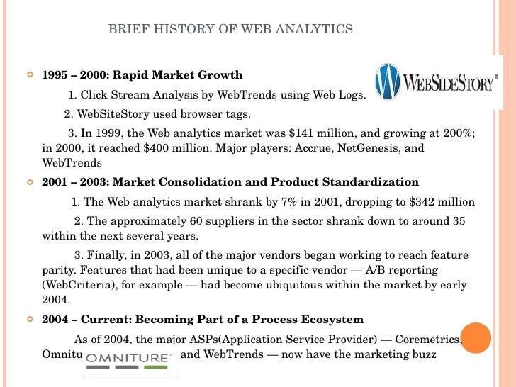 BRIEF HISTORY OF WEB ANALYTICS <ul><li>1995 – 2000: Rapid Market Growth </li></ul><ul><li>1. Click Stream Analysis by WebT...