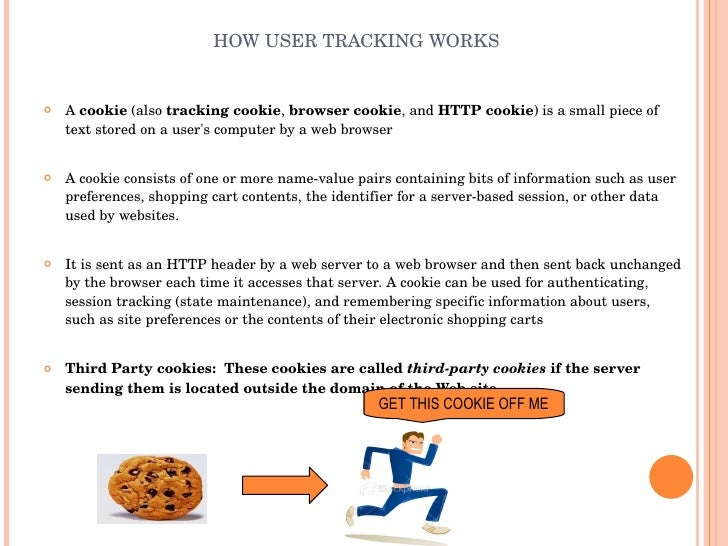 HOW USER TRACKING WORKS <ul><li>A  cookie  (also  tracking cookie ,  browser cookie , and  HTTP cookie ) is a small piece ...