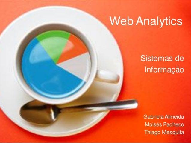 Web Analytics Sistemas de Informação Gabriela Almeida Moisés Pacheco Thiago Mesquita