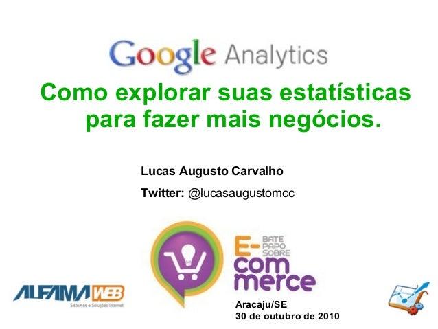 Como explorar suas estatísticas para fazer mais negócios. Aracaju/SE 30 de outubro de 2010 Lucas Augusto Carvalho Twitter:...