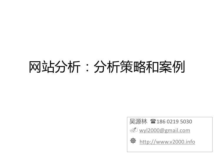 网站分析:分析策略和案例           吴源林 186 0219 5030         wyl2000@gmail.com           http://www.v2000.info