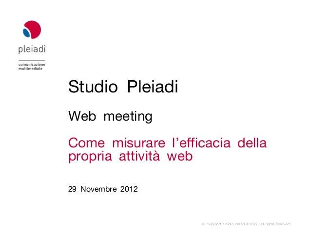 Studio PleiadiWeb meetingCome misurare l'efficacia dellapropria attività web29 Novembre 2012                    © Copyrigh...