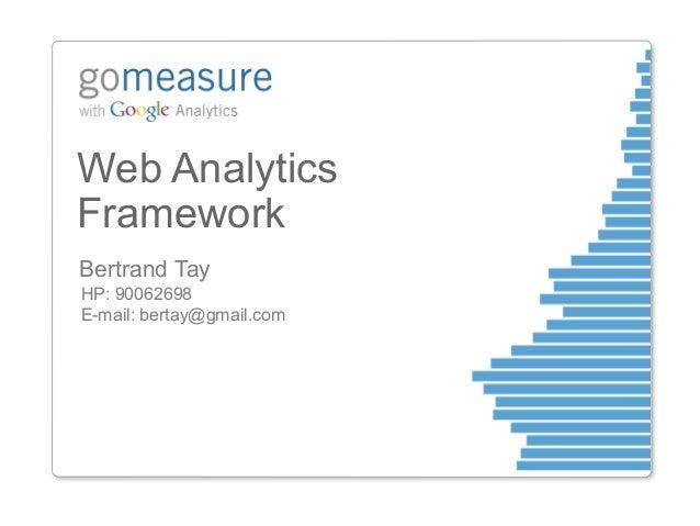 Web AnalyticsFrameworkBertrand TayHP: 90062698E-mail: bertay@gmail.com
